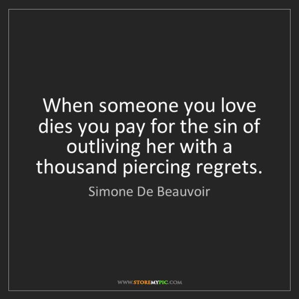 Simone De Beauvoir: When someone you love dies you pay for the sin of outliving...