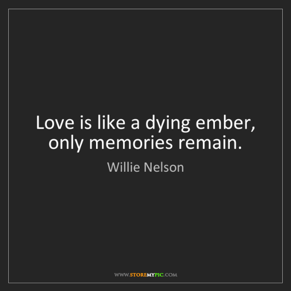 Willie Nelson: Love is like a dying ember, only memories remain.