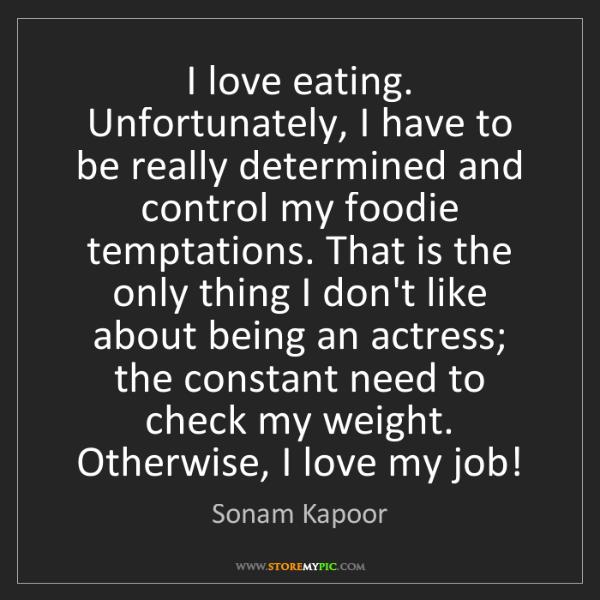 Sonam Kapoor: I love eating. Unfortunately, I have to be really determined...