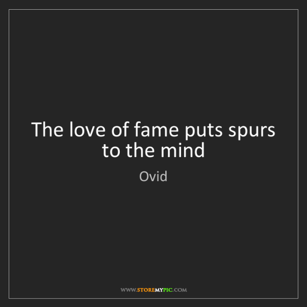 Ovid: The love of fame puts spurs to the mind