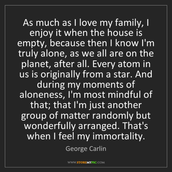 George Carlin: As much as I love my family, I enjoy it when the house...