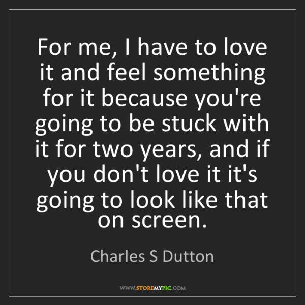 Charles S Dutton: For me, I have to love it and feel something for it because...