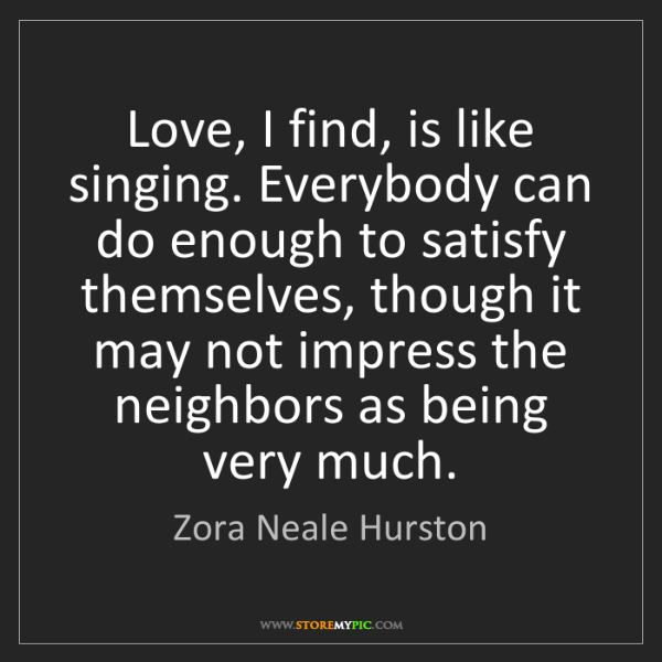 Zora Neale Hurston: Love, I find, is like singing. Everybody can do enough...