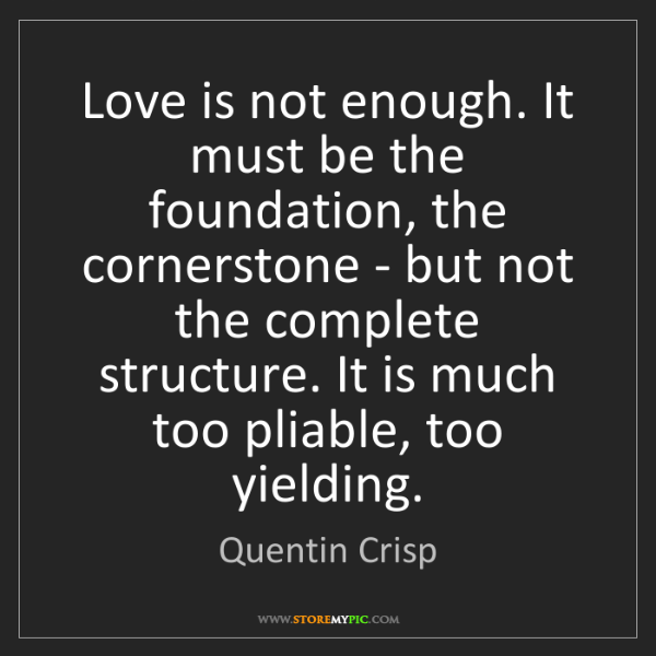 Quentin Crisp: Love is not enough. It must be the foundation, the cornerstone...
