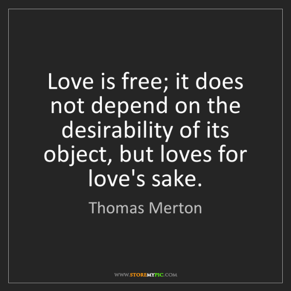 Thomas Merton: Love is free; it does not depend on the desirability...