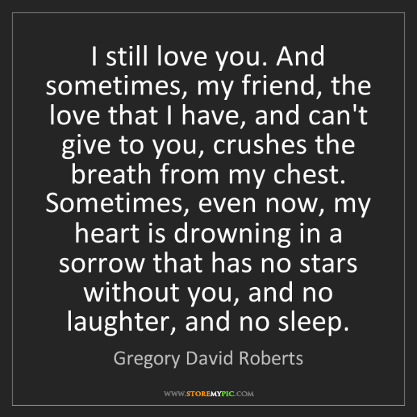Gregory David Roberts: I still love you. And sometimes, my friend, the love...