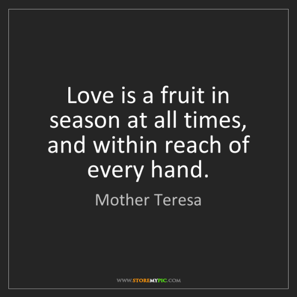 Mother Teresa: Love is a fruit in season at all times, and within reach...
