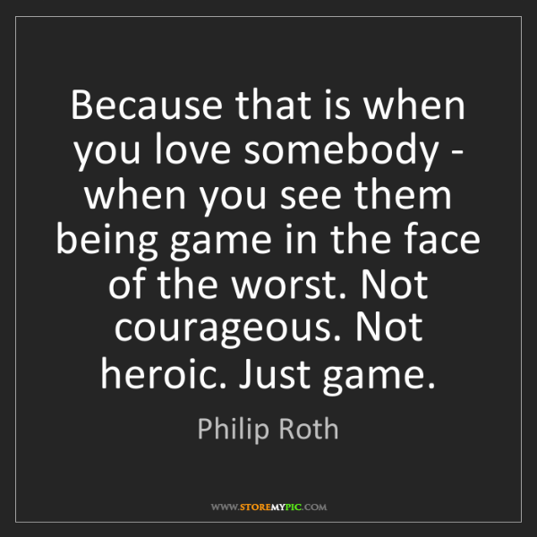 Philip Roth: Because that is when you love somebody - when you see...