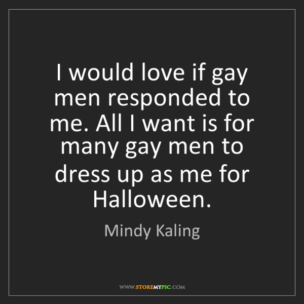 Mindy Kaling: I would love if gay men responded to me. All I want is...