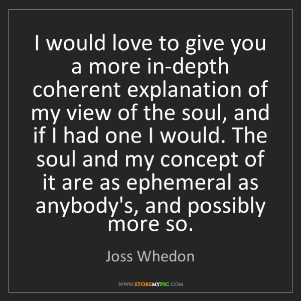 Joss Whedon: I would love to give you a more in-depth coherent explanation...