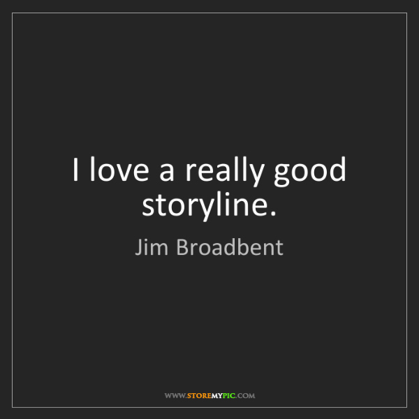 Jim Broadbent: I love a really good storyline.
