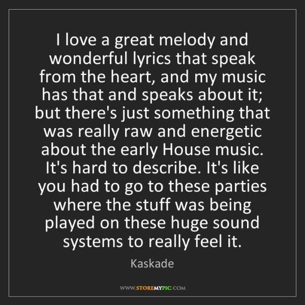 Kaskade: I love a great melody and wonderful lyrics that speak...