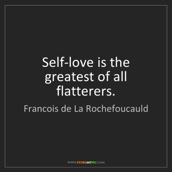 Francois de La Rochefoucauld: Self-love is the greatest of all flatterers.