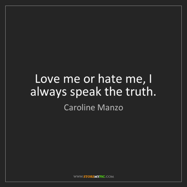 Caroline Manzo: Love me or hate me, I always speak the truth.