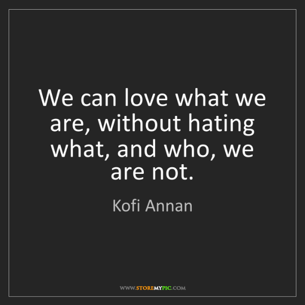Kofi Annan: We can love what we are, without hating what, and who,...