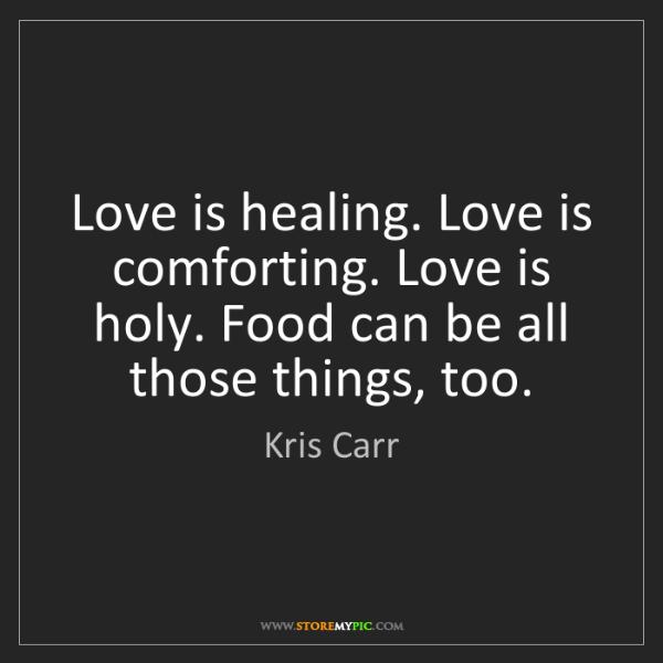 Kris Carr: Love is healing. Love is comforting. Love is holy. Food...