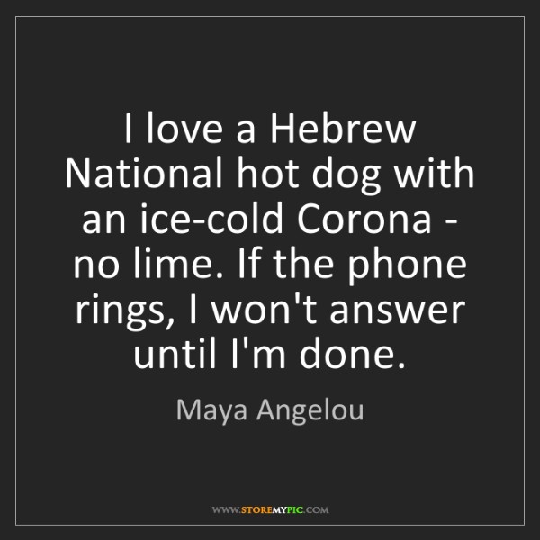 Maya Angelou: I love a Hebrew National hot dog with an ice-cold Corona...