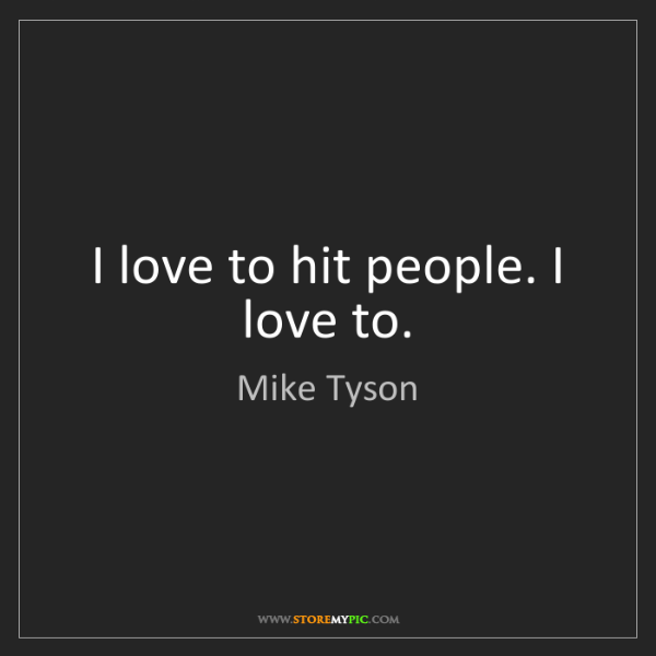 Mike Tyson: I love to hit people. I love to.