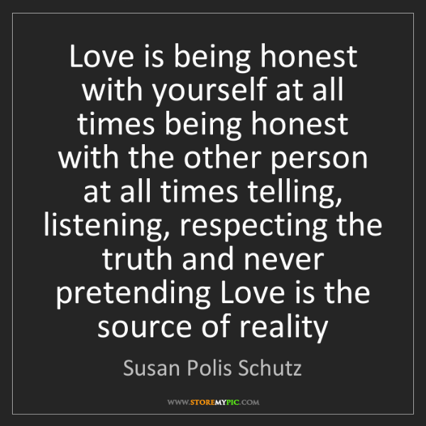 Susan Polis Schutz: Love is being honest with yourself at all times being...