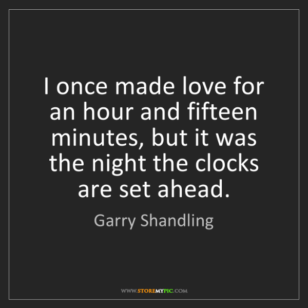Garry Shandling: I once made love for an hour and fifteen minutes, but...