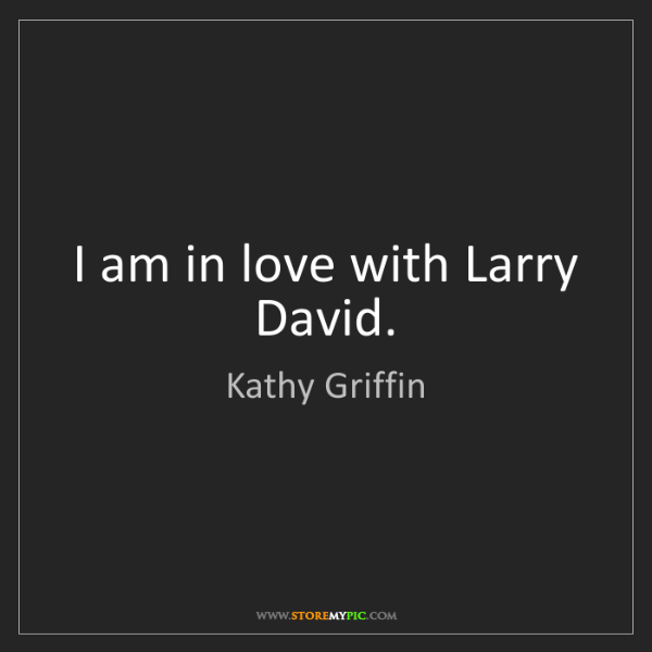 Kathy Griffin: I am in love with Larry David.