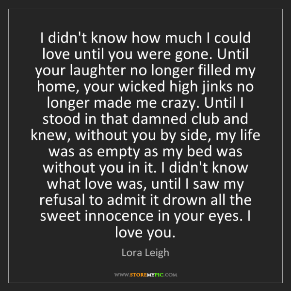 Lora Leigh: I didn't know how much I could love until you were gone....