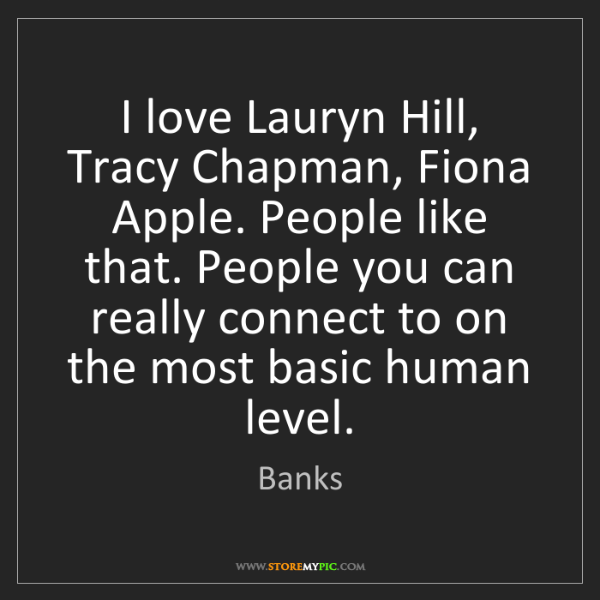 Banks: I love Lauryn Hill, Tracy Chapman, Fiona Apple. People...