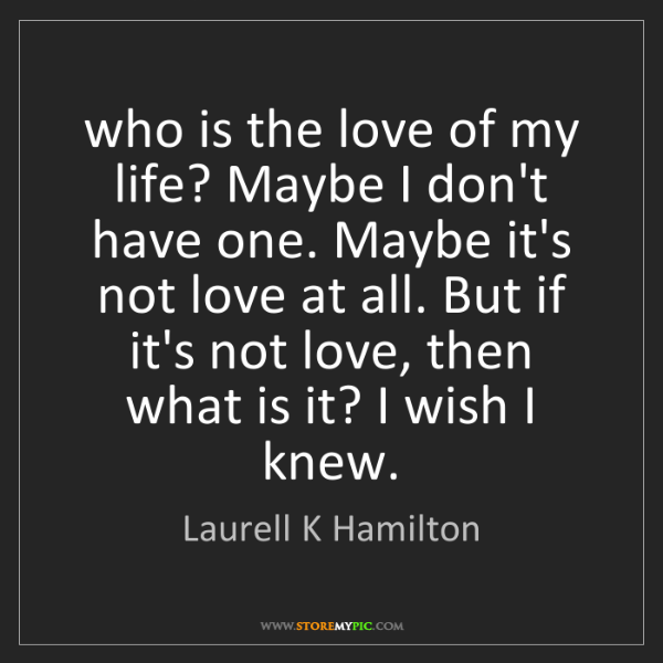 Laurell K Hamilton: who is the love of my life? Maybe I don't have one. Maybe...