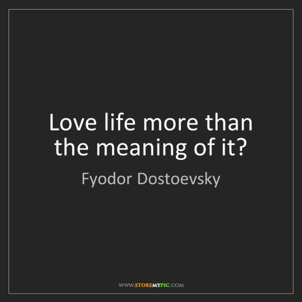 Fyodor Dostoevsky: Love life more than the meaning of it?
