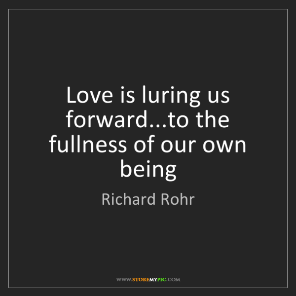 Richard Rohr: Love is luring us forward...to the fullness of our own...