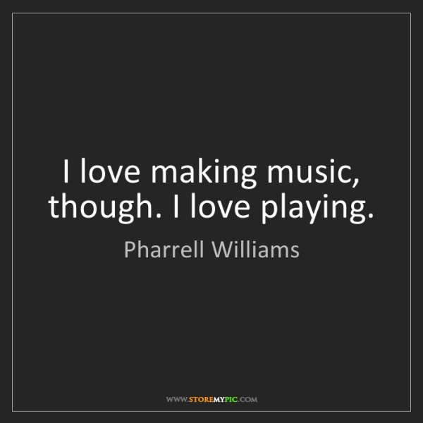 Pharrell Williams: I love making music, though. I love playing.