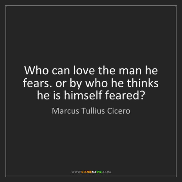Marcus Tullius Cicero: Who can love the man he fears. or by who he thinks he...