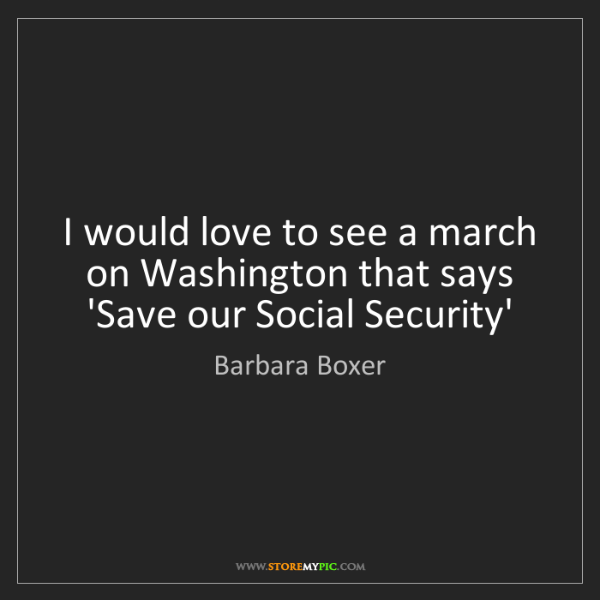 """I would love to see a march on Washington that says 'Save our Social Security'"" - Barbara Boxer"