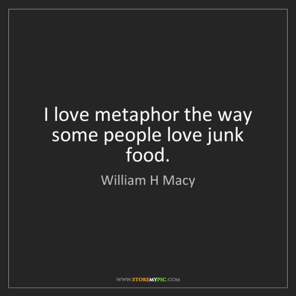William H Macy: I love metaphor the way some people love junk food.