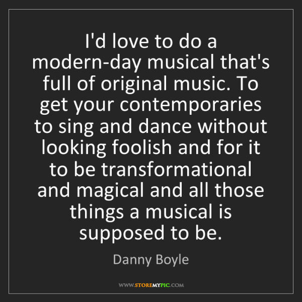 Danny Boyle: I'd love to do a modern-day musical that's full of original...