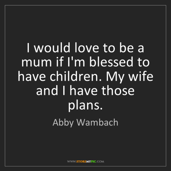 Abby Wambach: I would love to be a mum if I'm blessed to have children....