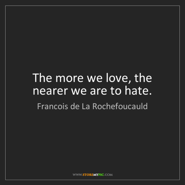 Francois de La Rochefoucauld: The more we love, the nearer we are to hate.
