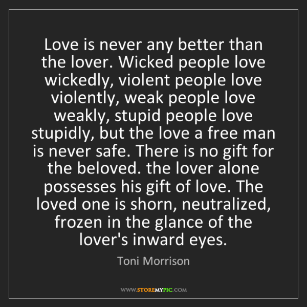 Toni Morrison: Love is never any better than the lover. Wicked people...