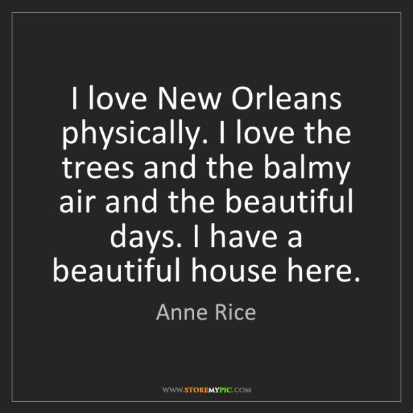 Anne Rice: I love New Orleans physically. I love the trees and the...