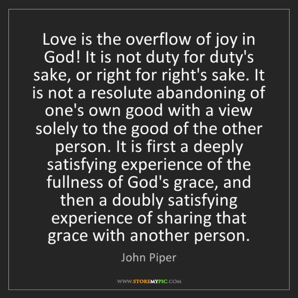 John Piper: Love is the overflow of joy in God! It is not duty for...