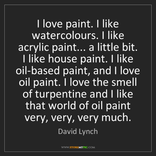 David Lynch: I love paint. I like watercolours. I like acrylic paint......
