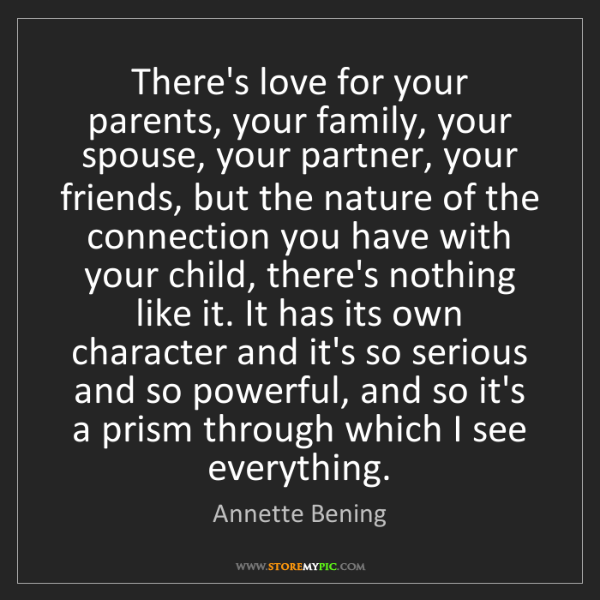 Annette Bening: There's love for your parents, your family, your spouse,...