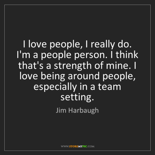 Jim Harbaugh: I love people, I really do. I'm a people person. I think...