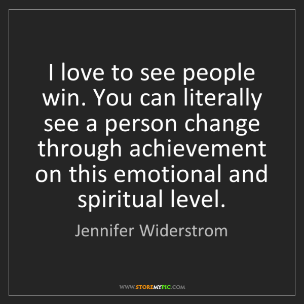 Jennifer Widerstrom: I love to see people win. You can literally see a person...