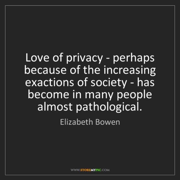 Elizabeth Bowen: Love of privacy - perhaps because of the increasing exactions...