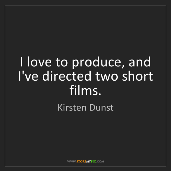 Kirsten Dunst: I love to produce, and I've directed two short films.