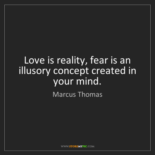 Marcus Thomas: Love is reality, fear is an illusory concept created...