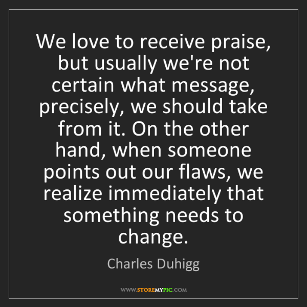 Charles Duhigg: We love to receive praise, but usually we're not certain...