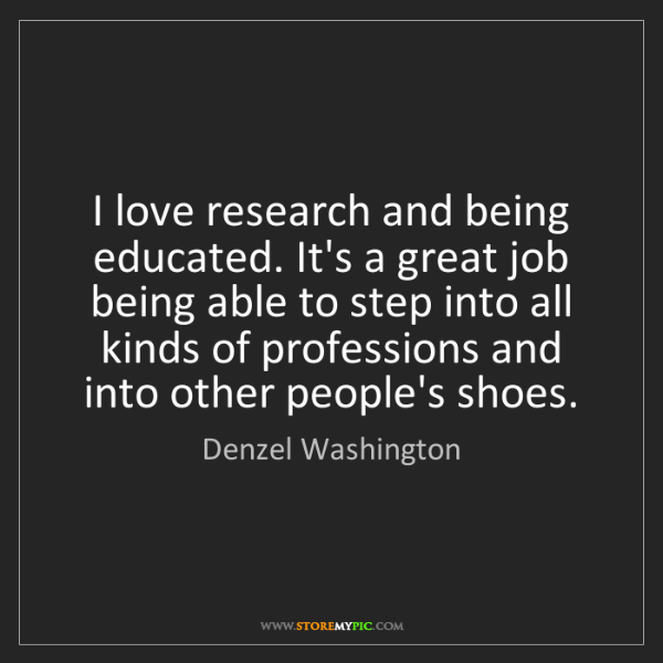 Denzel Washington: I love research and being educated. It's a great job...