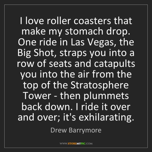 Drew Barrymore: I love roller coasters that make my stomach drop. One...